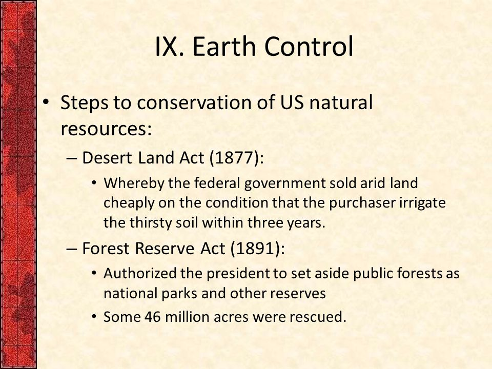 IX. Earth Control Steps to conservation of US natural resources: – Desert Land Act (1877): Whereby the federal government sold arid land cheaply on th