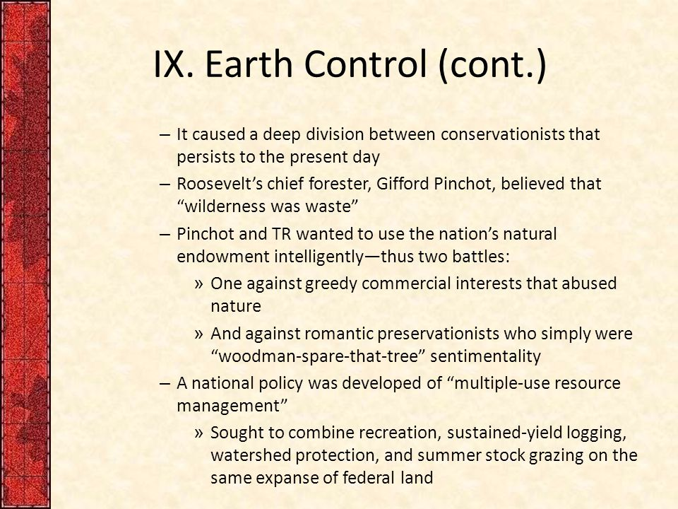 IX. Earth Control (cont.) – It caused a deep division between conservationists that persists to the present day – Roosevelt's chief forester, Gifford