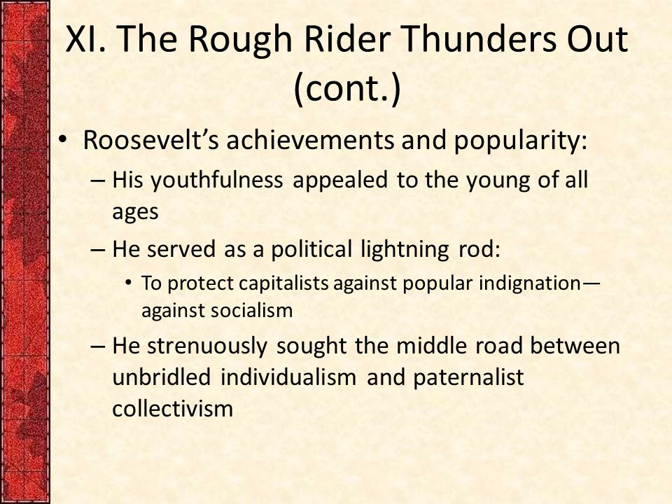 XI. The Rough Rider Thunders Out (cont.) Roosevelt's achievements and popularity: – His youthfulness appealed to the young of all ages – He served as