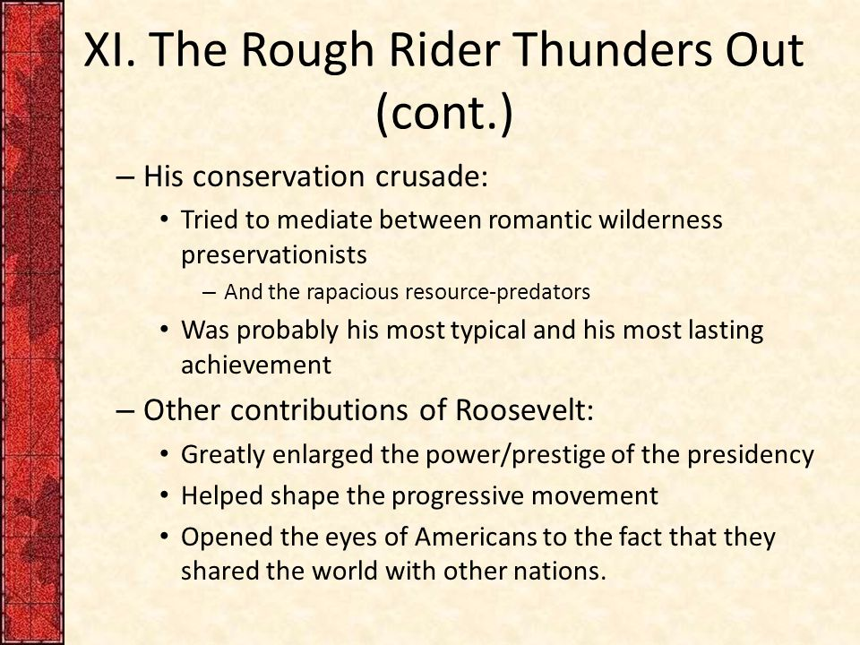 XI. The Rough Rider Thunders Out (cont.) – His conservation crusade: Tried to mediate between romantic wilderness preservationists – And the rapacious