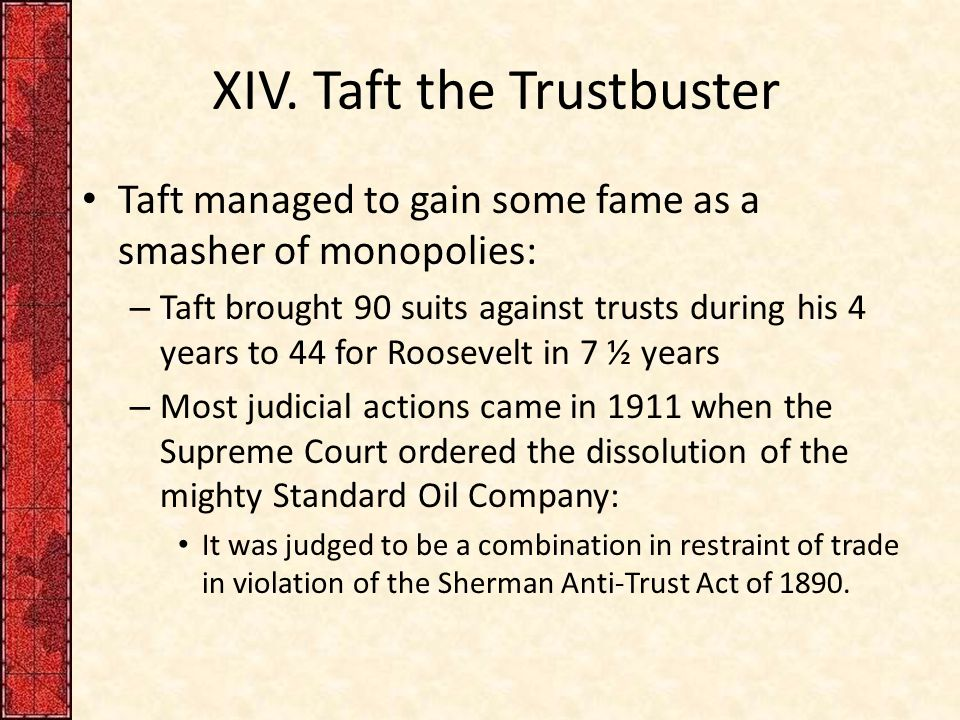 XIV. Taft the Trustbuster Taft managed to gain some fame as a smasher of monopolies: – Taft brought 90 suits against trusts during his 4 years to 44 f