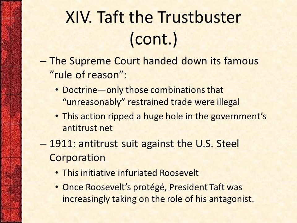 "XIV. Taft the Trustbuster (cont.) – The Supreme Court handed down its famous ""rule of reason"": Doctrine—only those combinations that ""unreasonably"" re"