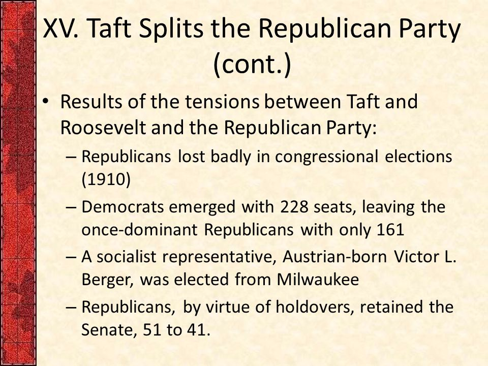 XV. Taft Splits the Republican Party (cont.) Results of the tensions between Taft and Roosevelt and the Republican Party: – Republicans lost badly in