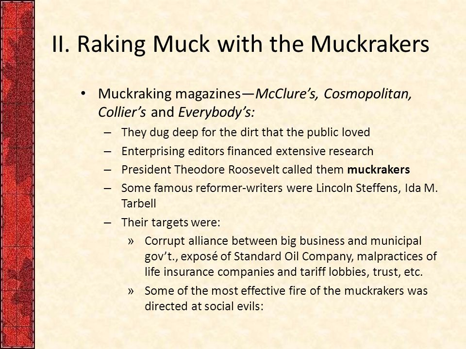 II. Raking Muck with the Muckrakers Muckraking magazines—McClure's, Cosmopolitan, Collier's and Everybody's: – They dug deep for the dirt that the pub