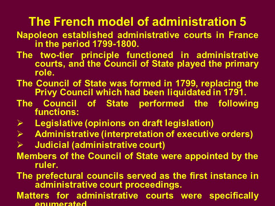 The French model of administration 5 Napoleon established administrative courts in France in the period 1799-1800.
