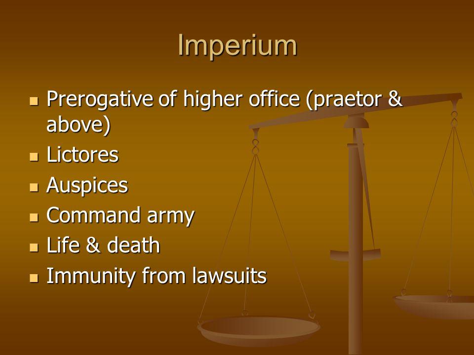 Imperium Prerogative of higher office (praetor & above) Prerogative of higher office (praetor & above) Lictores Lictores Auspices Auspices Command army Command army Life & death Life & death Immunity from lawsuits Immunity from lawsuits