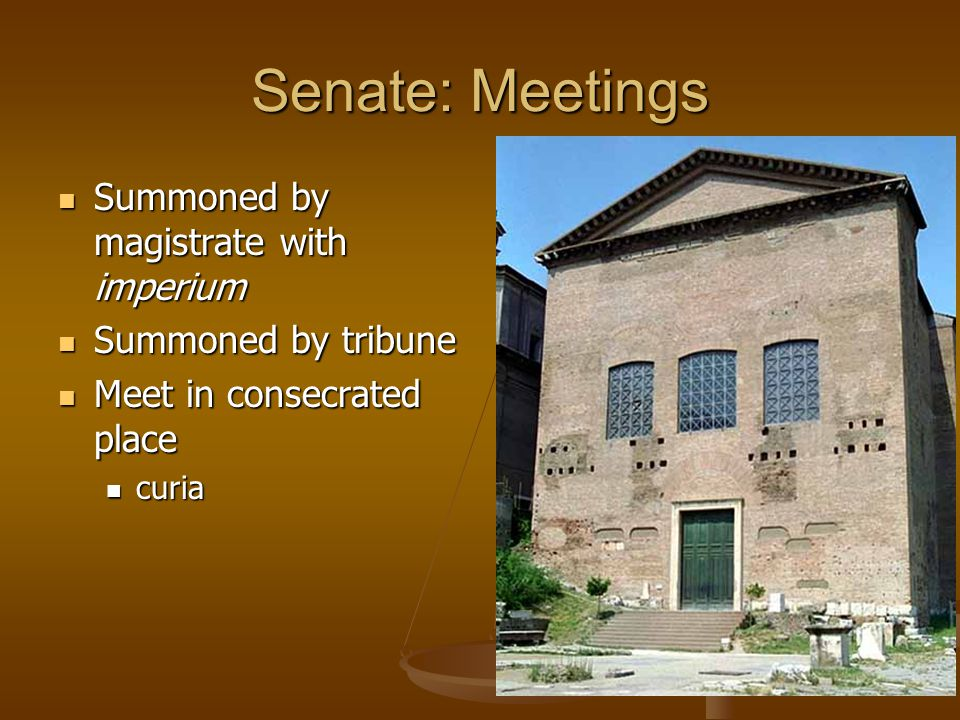Senate: Meetings Summoned by magistrate with imperium Summoned by magistrate with imperium Summoned by tribune Summoned by tribune Meet in consecrated place Meet in consecrated place curia curia
