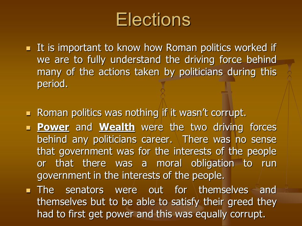 Elections It is important to know how Roman politics worked if we are to fully understand the driving force behind many of the actions taken by politicians during this period.
