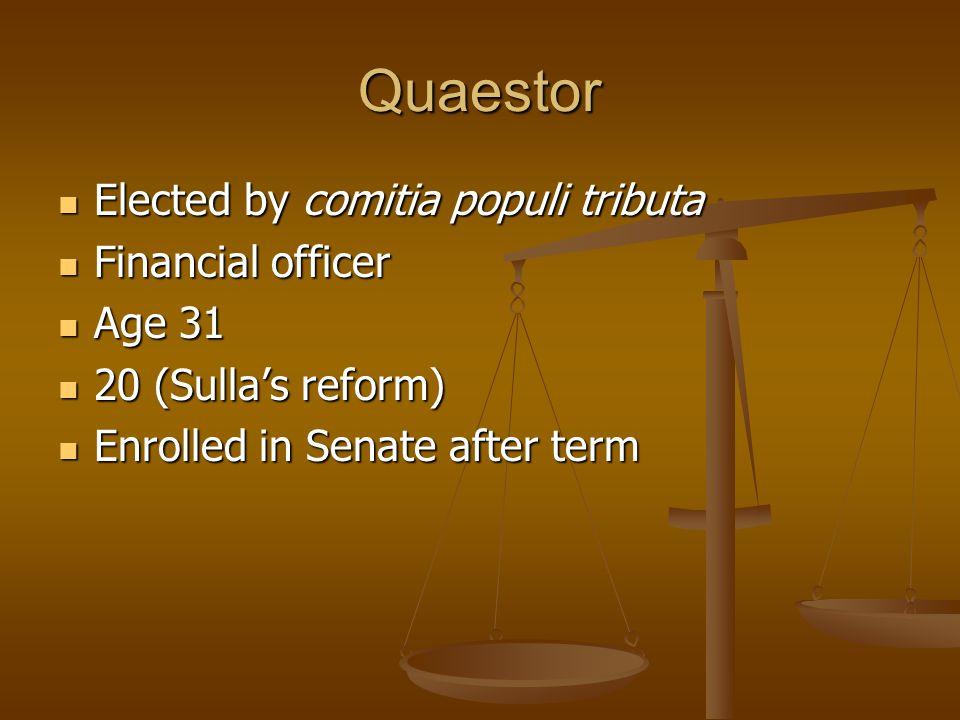 Quaestor Elected by comitia populi tributa Elected by comitia populi tributa Financial officer Financial officer Age 31 Age 31 20 (Sulla's reform) 20 (Sulla's reform) Enrolled in Senate after term Enrolled in Senate after term