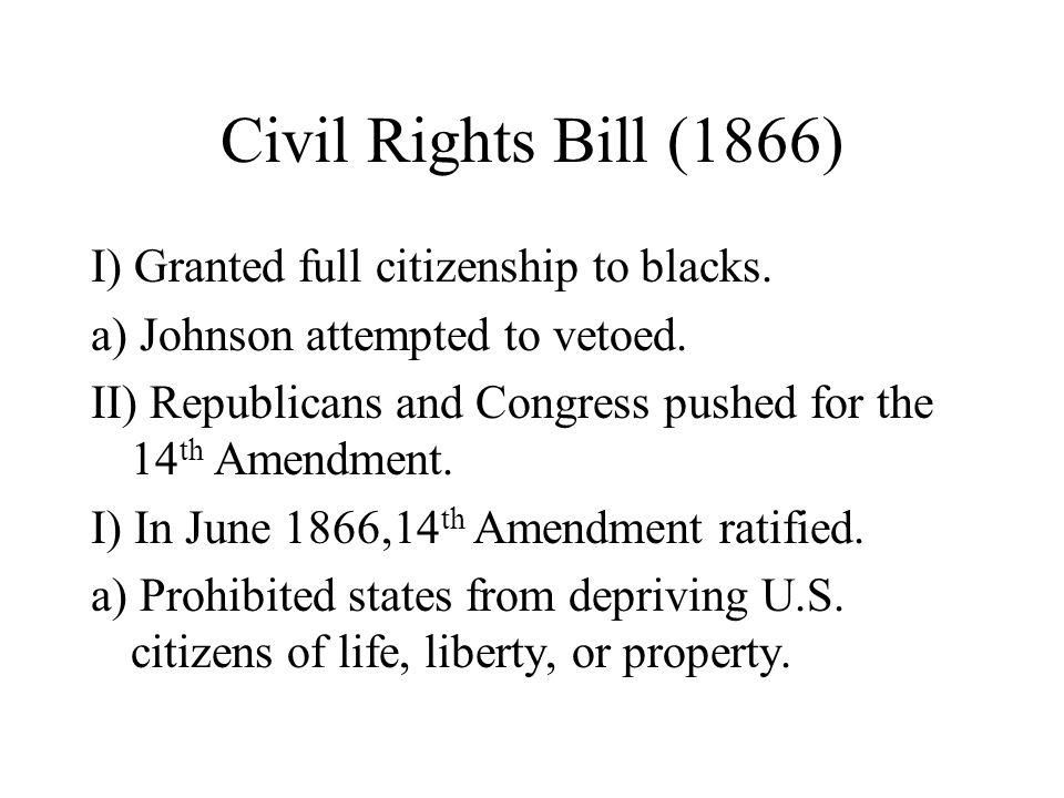 Civil Rights Bill (1866) I) Granted full citizenship to blacks.
