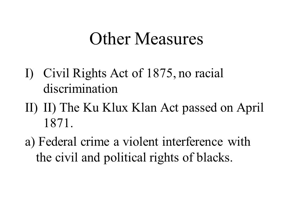 Other Measures I)Civil Rights Act of 1875, no racial discrimination II)II) The Ku Klux Klan Act passed on April 1871.
