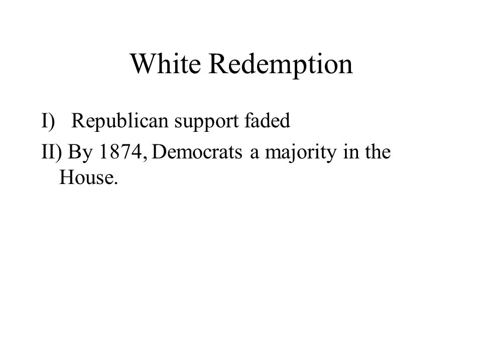 White Redemption I)Republican support faded II) By 1874, Democrats a majority in the House.
