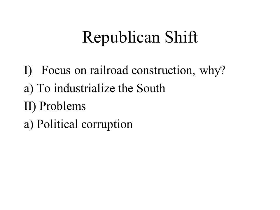 Republican Shift I)Focus on railroad construction, why.