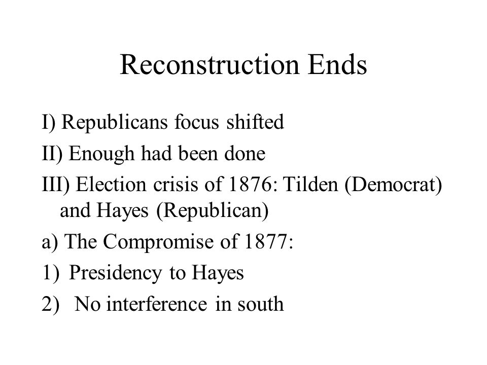 Reconstruction Ends I) Republicans focus shifted II) Enough had been done III) Election crisis of 1876: Tilden (Democrat) and Hayes (Republican) a) The Compromise of 1877: 1)Presidency to Hayes 2) No interference in south