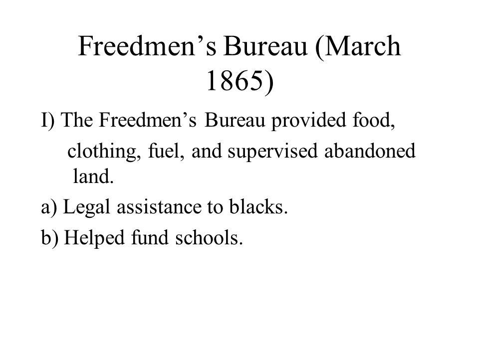 Freedmen's Bureau (March 1865) I) The Freedmen's Bureau provided food, clothing, fuel, and supervised abandoned land.
