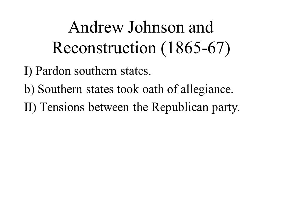 Andrew Johnson and Reconstruction (1865-67) I) Pardon southern states.