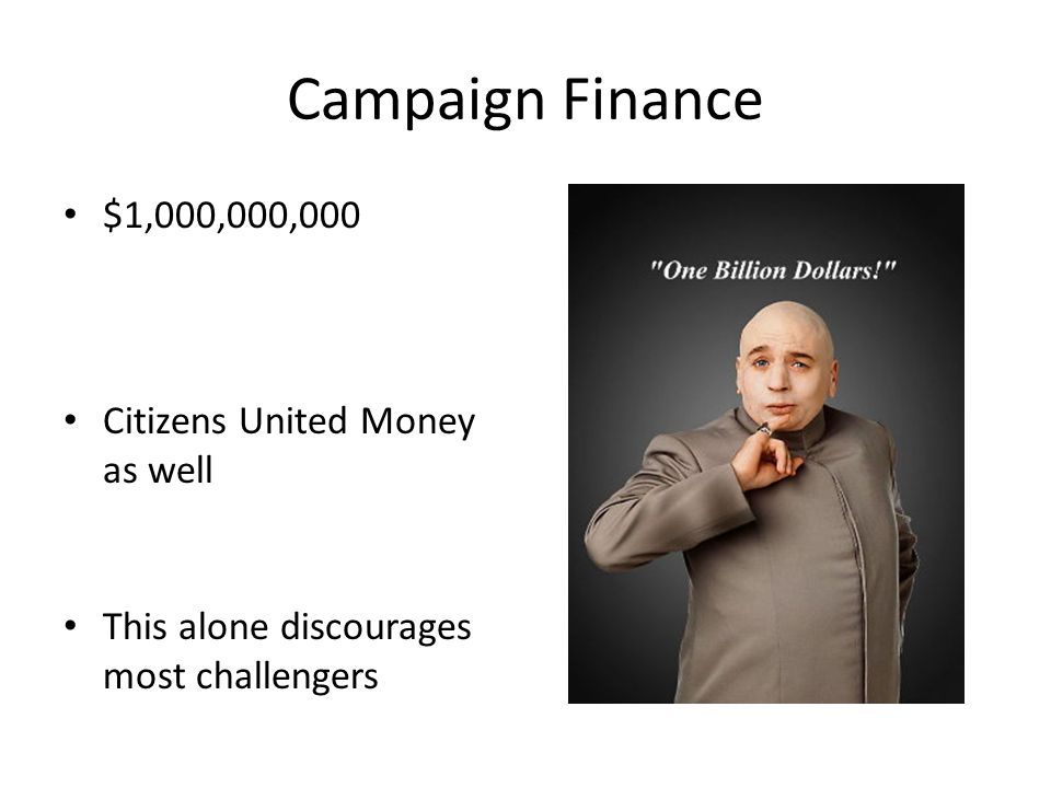 Campaign Finance $1,000,000,000 Citizens United Money as well This alone discourages most challengers