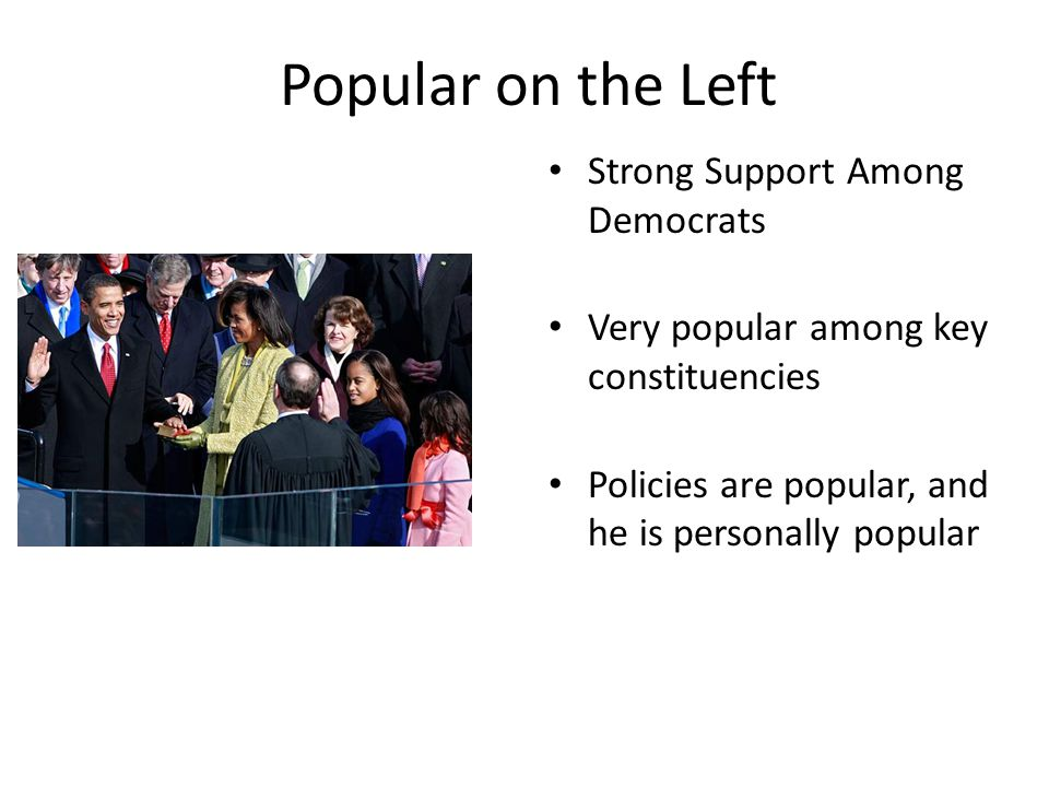 Popular on the Left Strong Support Among Democrats Very popular among key constituencies Policies are popular, and he is personally popular