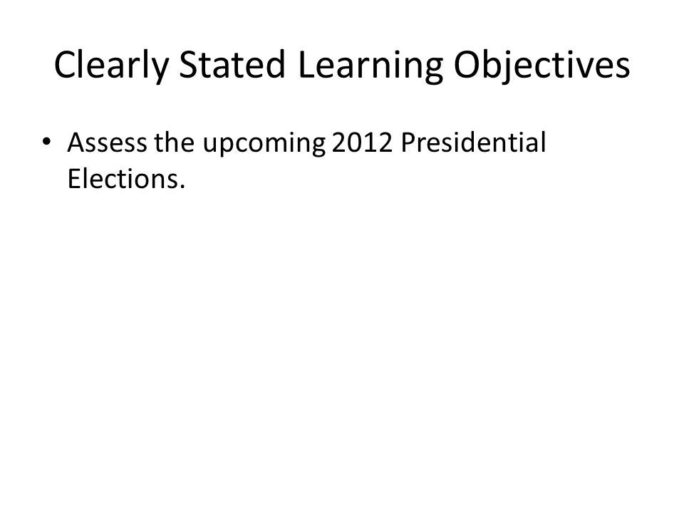 Clearly Stated Learning Objectives Assess the upcoming 2012 Presidential Elections.