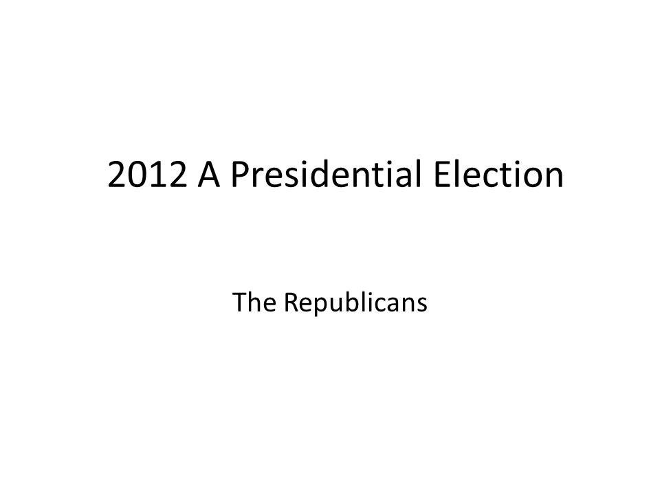 2012 A Presidential Election The Republicans