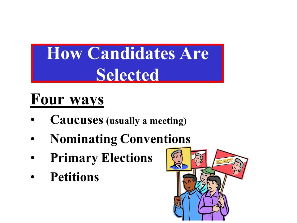 How Candidates Are Selected Four ways Caucuses (usually a meeting) Nominating Conventions Primary Elections Petitions