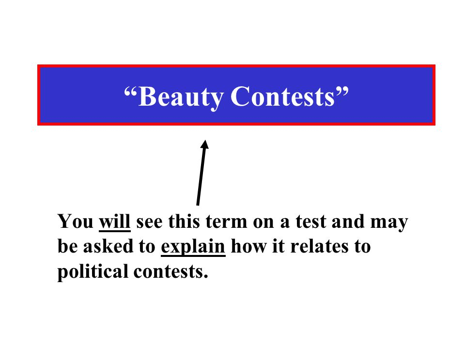 "You will see this term on a test and may be asked to explain how it relates to political contests. ""Beauty Contests"""