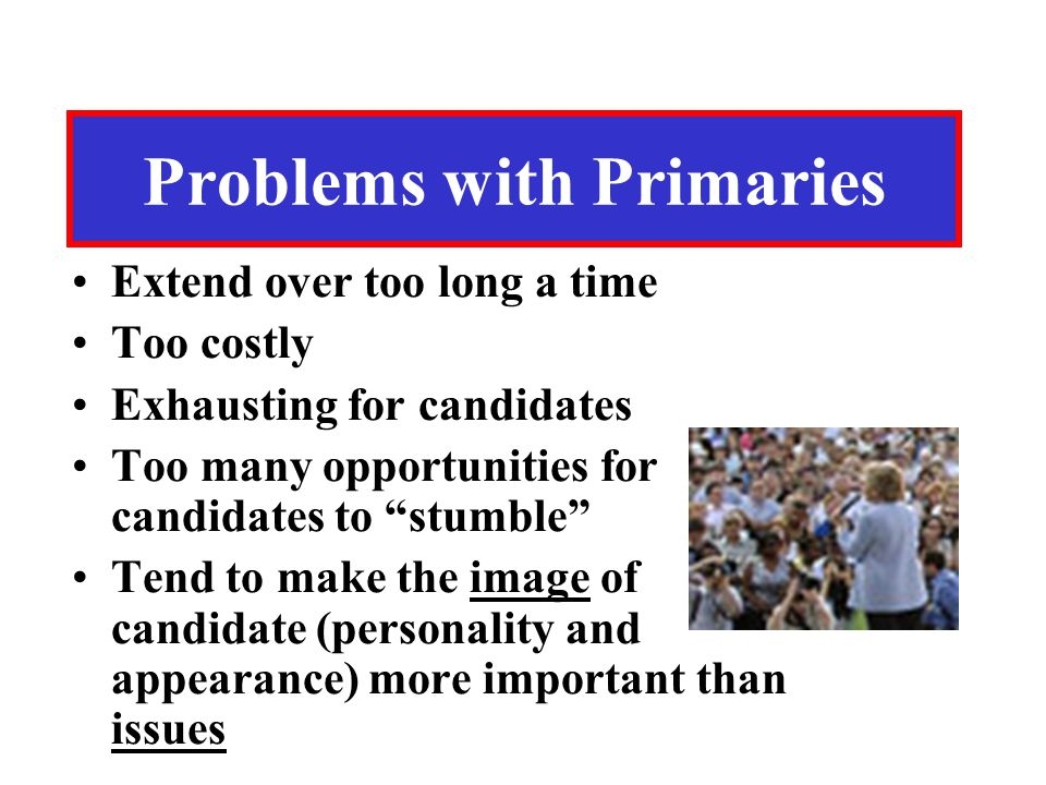 "Problems with Primaries Extend over too long a time Too costly Exhausting for candidates Too many opportunities for candidates to ""stumble"" Tend to ma"