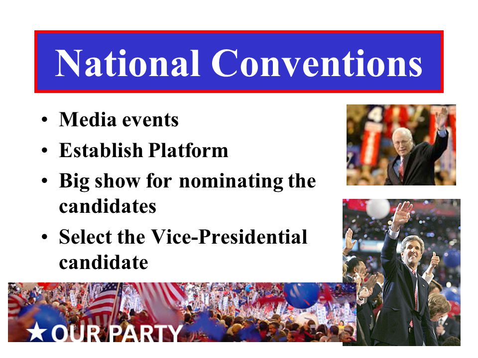 National Conventions Media events Establish Platform Big show for nominating the candidates Select the Vice-Presidential candidate