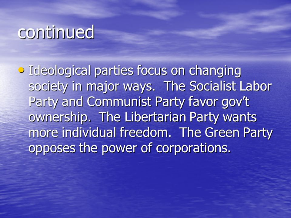 continued Ideological parties focus on changing society in major ways. The Socialist Labor Party and Communist Party favor gov't ownership. The Libert