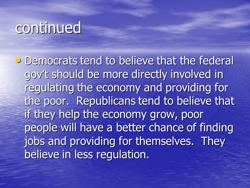 continued Democrats tend to believe that the federal gov't should be more directly involved in regulating the economy and providing for the poor. Repu