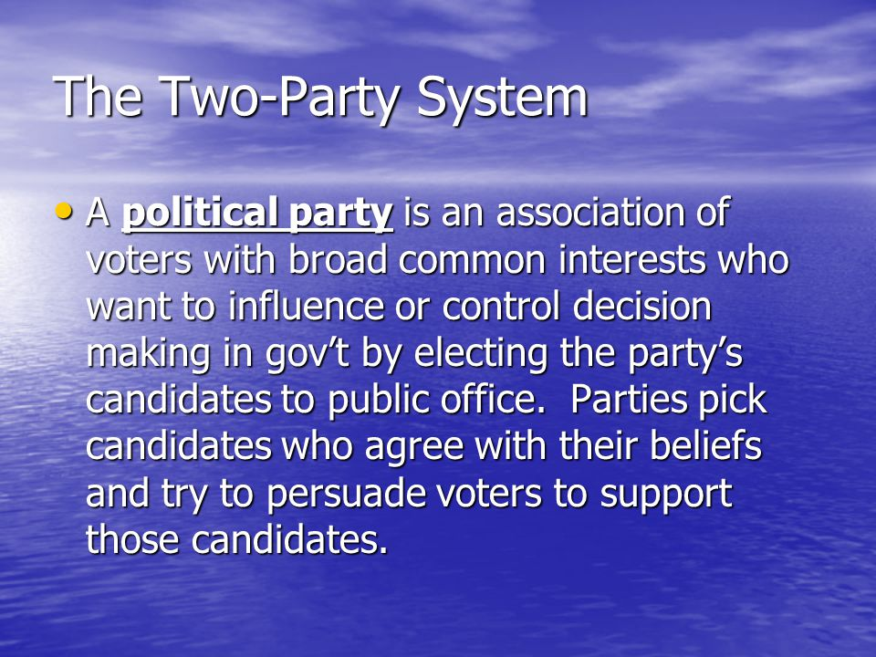 The Two-Party System A political party is an association of voters with broad common interests who want to influence or control decision making in gov