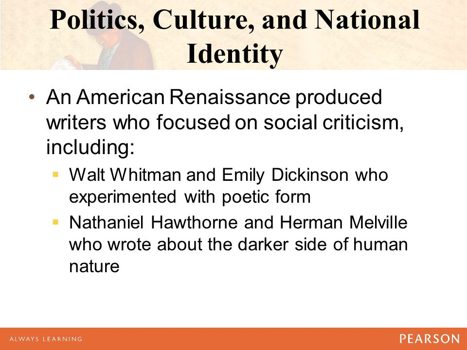 Politics, Culture, and National Identity An American Renaissance produced writers who focused on social criticism, including:  Walt Whitman and Emily Dickinson who experimented with poetic form  Nathaniel Hawthorne and Herman Melville who wrote about the darker side of human nature