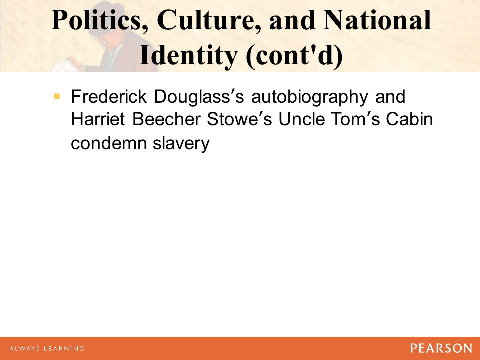 Politics, Culture, and National Identity (cont d)  Frederick Douglass's autobiography and Harriet Beecher Stowe's Uncle Tom's Cabin condemn slavery