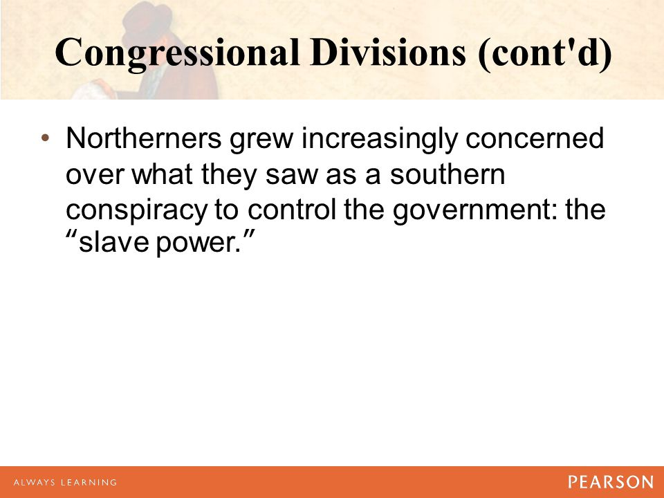 Congressional Divisions (cont d) Northerners grew increasingly concerned over what they saw as a southern conspiracy to control the government: the slave power.