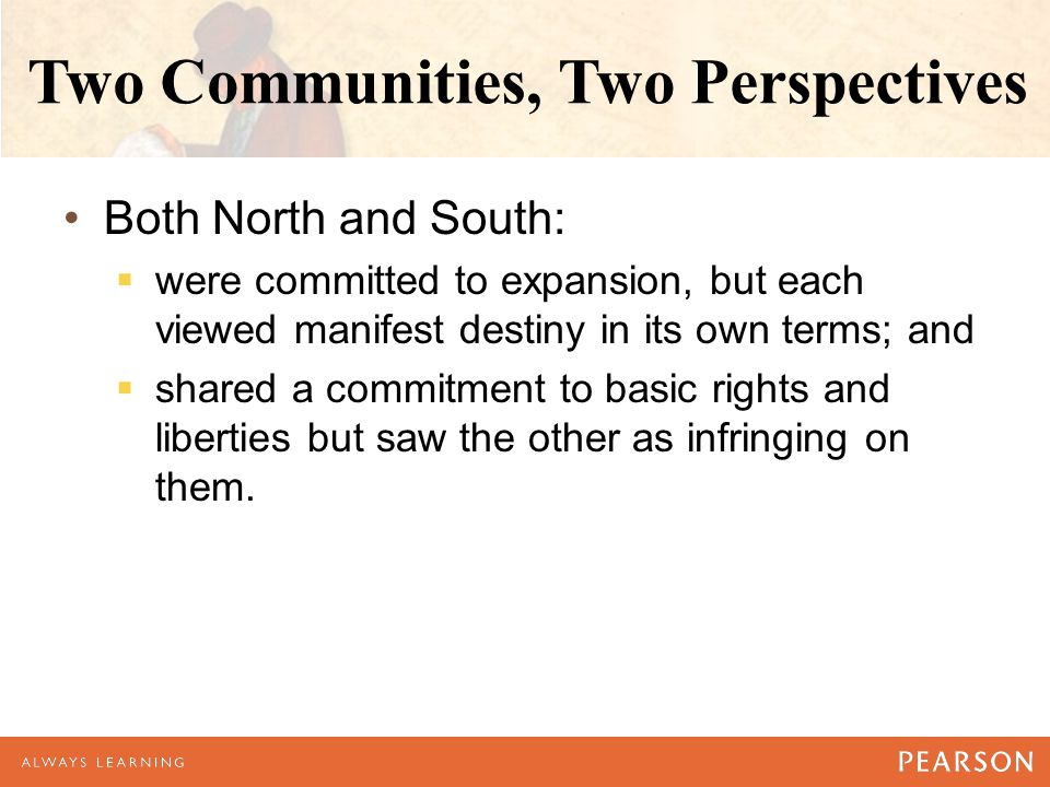 Two Communities, Two Perspectives Both North and South:  were committed to expansion, but each viewed manifest destiny in its own terms; and  shared a commitment to basic rights and liberties but saw the other as infringing on them.
