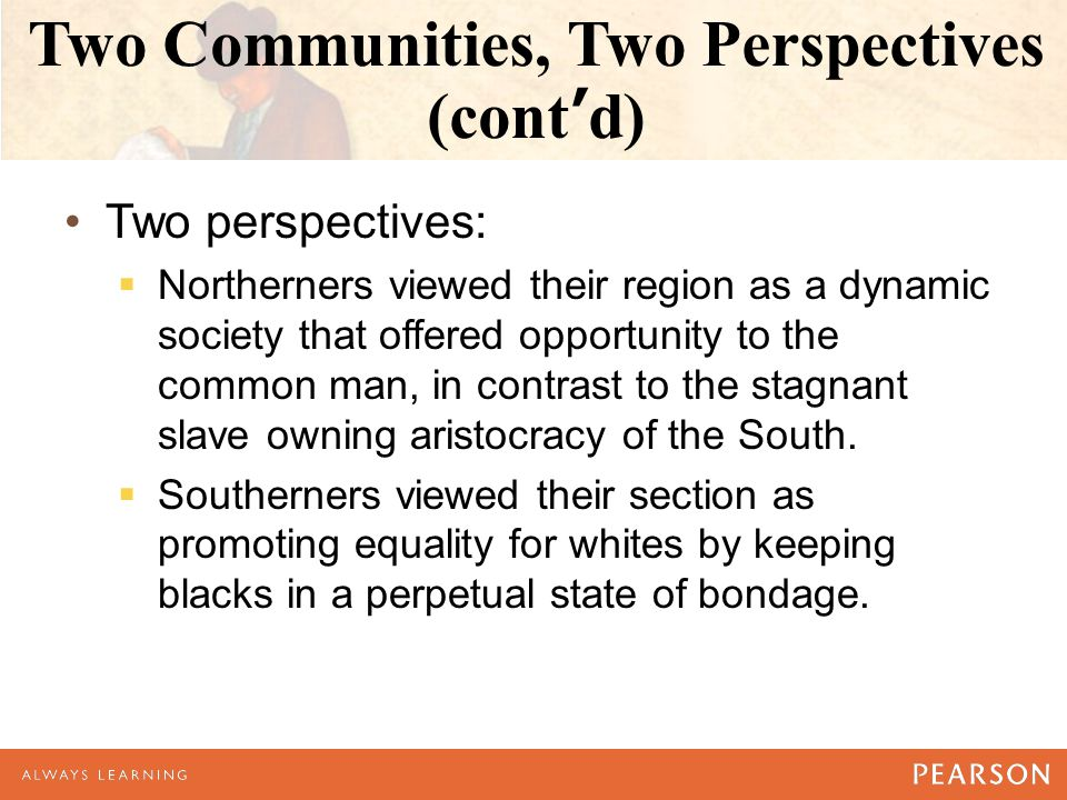 Two Communities, Two Perspectives (cont'd) Two perspectives:  Northerners viewed their region as a dynamic society that offered opportunity to the common man, in contrast to the stagnant slave owning aristocracy of the South.