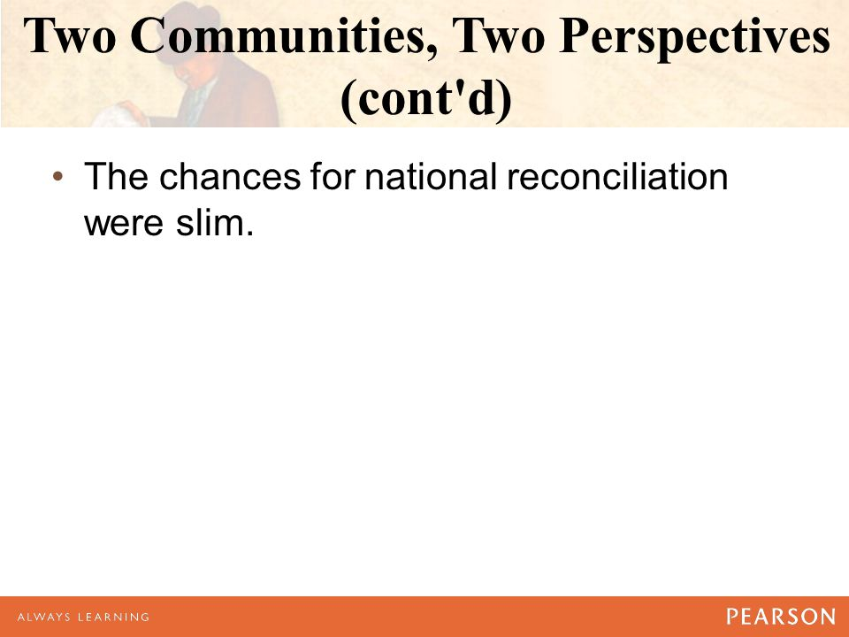 Two Communities, Two Perspectives (cont d) The chances for national reconciliation were slim.