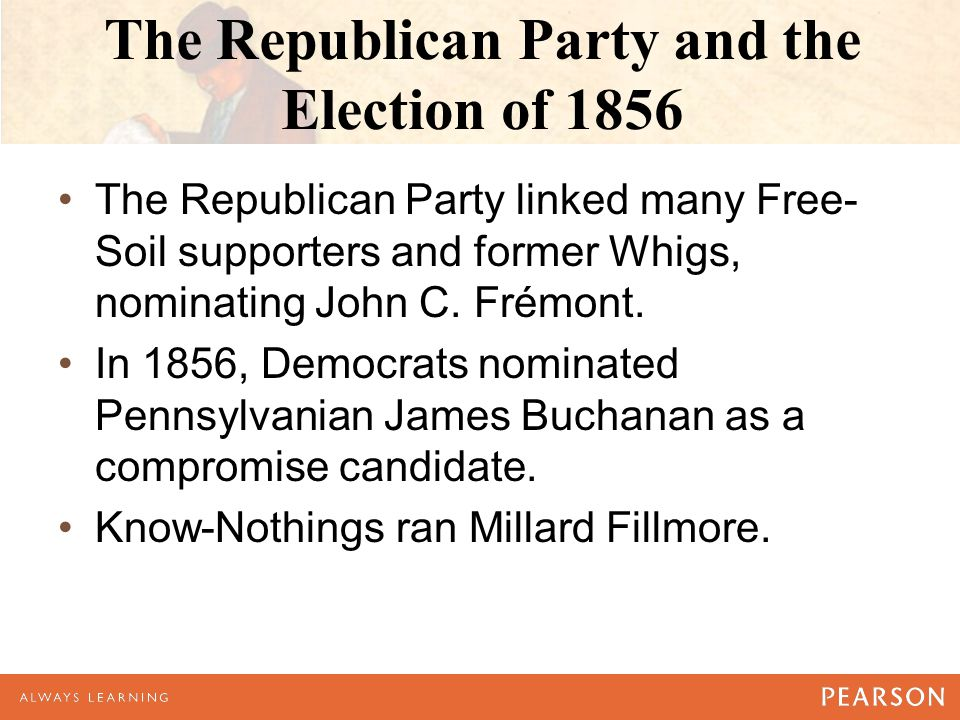 The Republican Party and the Election of 1856 The Republican Party linked many Free- Soil supporters and former Whigs, nominating John C.