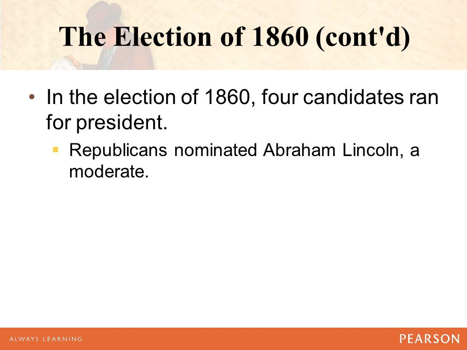 The Election of 1860 (cont d) In the election of 1860, four candidates ran for president.
