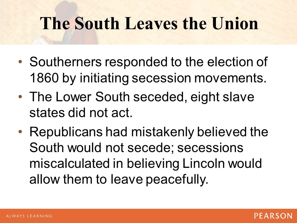 The South Leaves the Union Southerners responded to the election of 1860 by initiating secession movements.