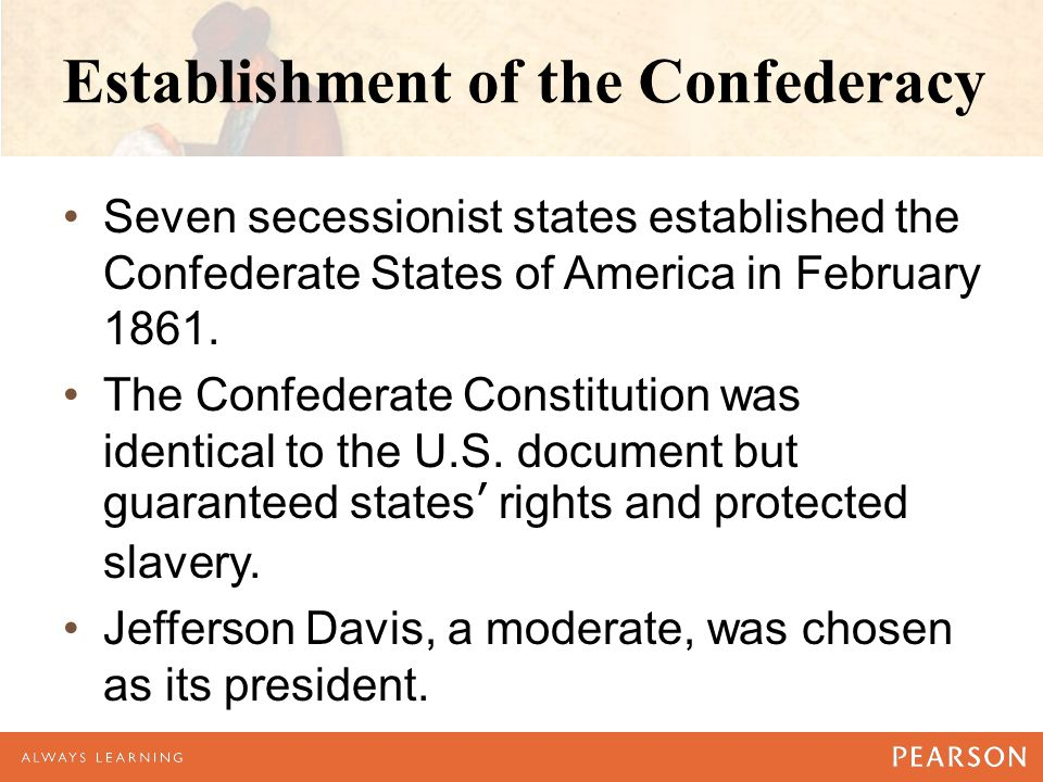 Establishment of the Confederacy Seven secessionist states established the Confederate States of America in February 1861.