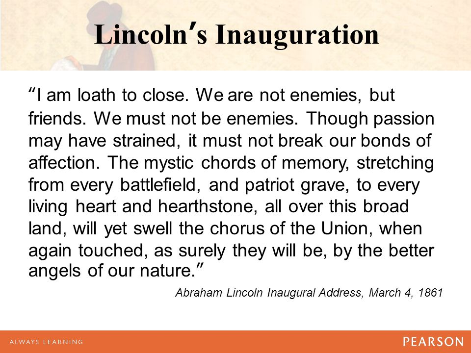 Lincoln's Inauguration I am loath to close.We are not enemies, but friends.