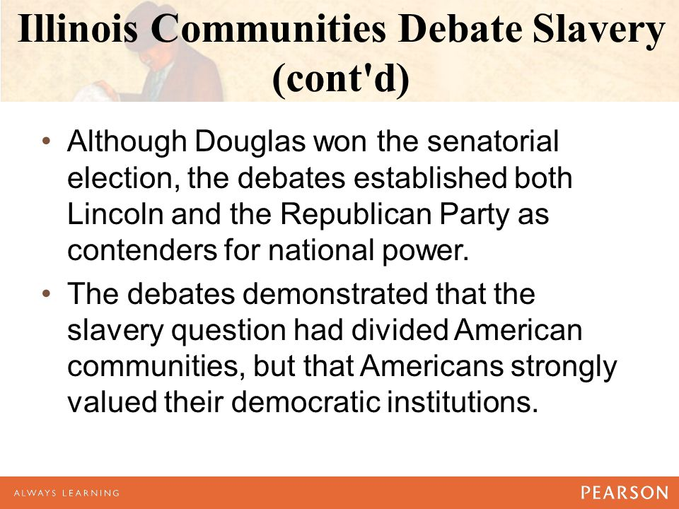 Illinois Communities Debate Slavery (cont d) Although Douglas won the senatorial election, the debates established both Lincoln and the Republican Party as contenders for national power.