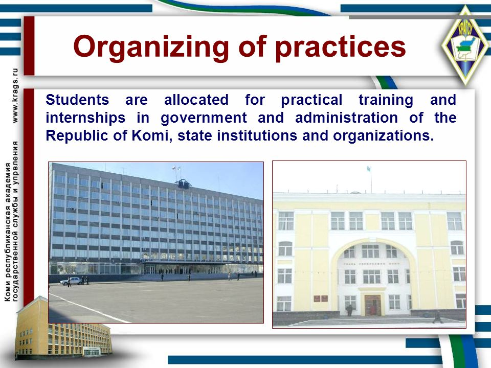 Organizing of practices Students are allocated for practical training and internships in government and administration of the Republic of Komi, state