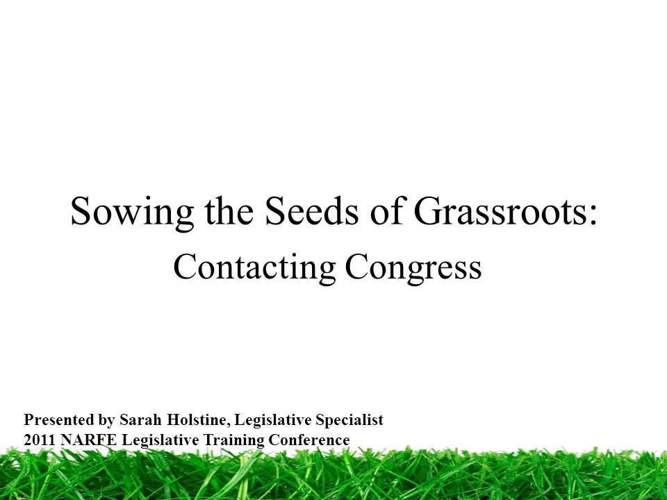 Sowing the Seeds of Grassroots: Contacting Congress Presented by Sarah Holstine, Legislative Specialist 2011 NARFE Legislative Training Conference