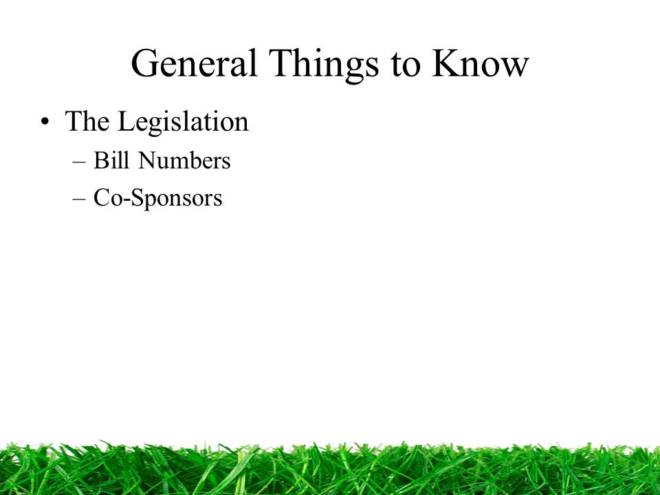 General Things to Know The Legislation –Bill Numbers –Co-Sponsors