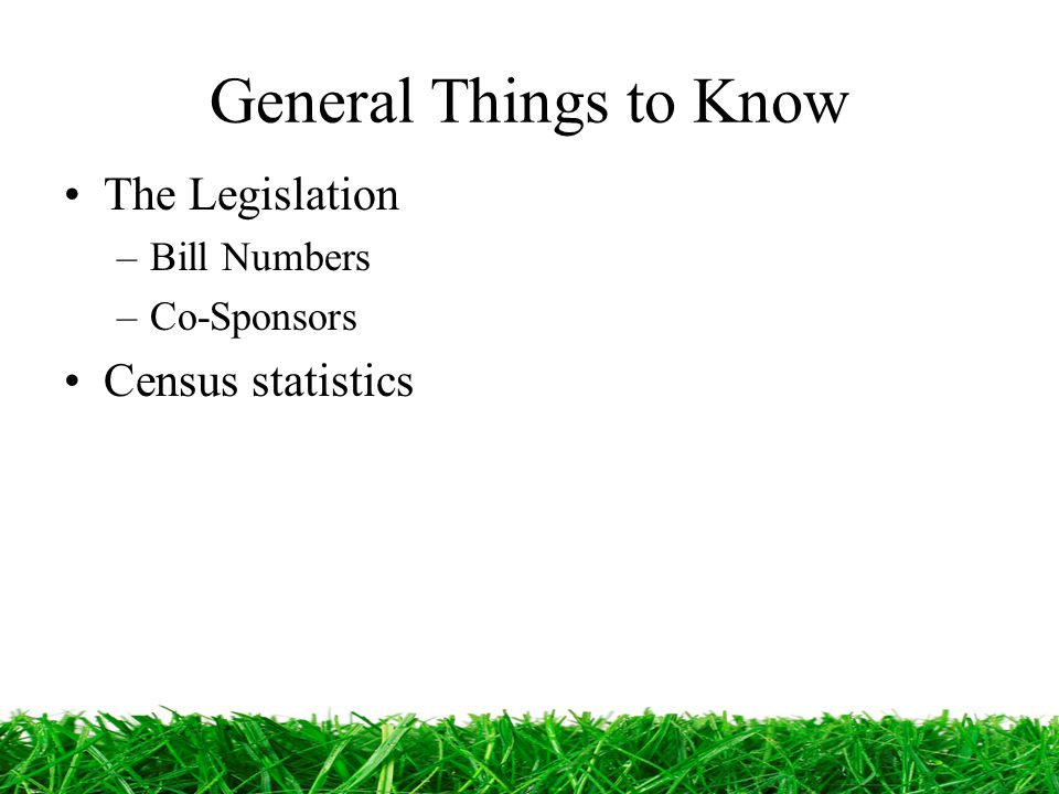 General Things to Know The Legislation –Bill Numbers –Co-Sponsors Census statistics