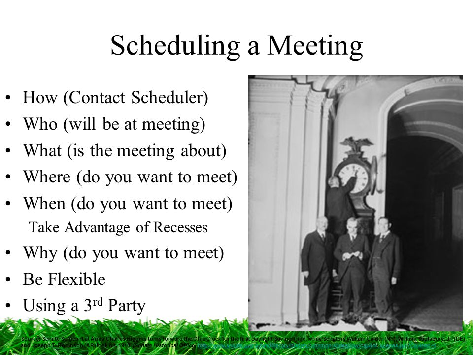 Scheduling a Meeting How (Contact Scheduler) Who (will be at meeting) What (is the meeting about) Where (do you want to meet) When (do you want to meet) Take Advantage of Recesses Why (do you want to meet) Be Flexible Using a 3 rd Party Source: Senate Sergeant at Arms Charles Higgins turns forward the Ohio Clock for the first Daylight Saving Time, while Senators William Calder (NY), William Saulsbury, Jr.