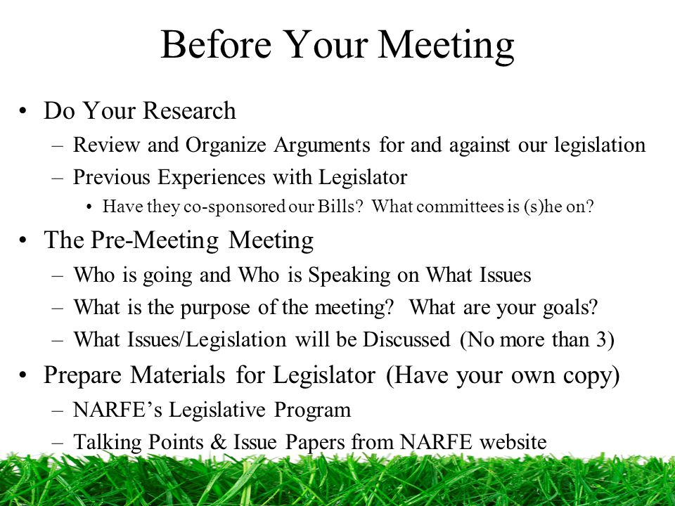 Before Your Meeting Do Your Research –Review and Organize Arguments for and against our legislation –Previous Experiences with Legislator Have they co-sponsored our Bills.