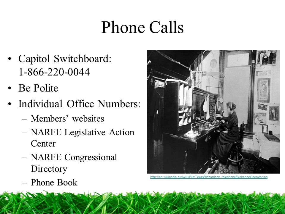 Phone Calls Capitol Switchboard: 1-866-220-0044 Be Polite Individual Office Numbers: –Members' websites –NARFE Legislative Action Center –NARFE Congressional Directory –Phone Book http://en.wikipedia.org/wiki/File:TexasRichardson_telephoneExchangeOperator.jpg